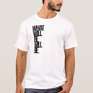 What Will Be Will Be T-Shirt