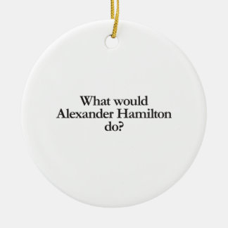 what would alexander hamilton do ceramic ornament