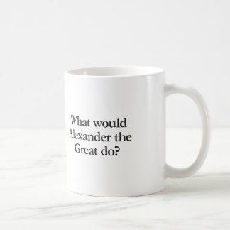 what would alexander the great do coffee mug