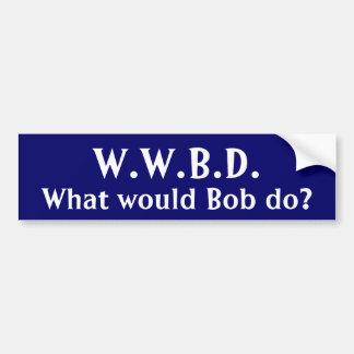 What would Bob do? Car Bumper Sticker