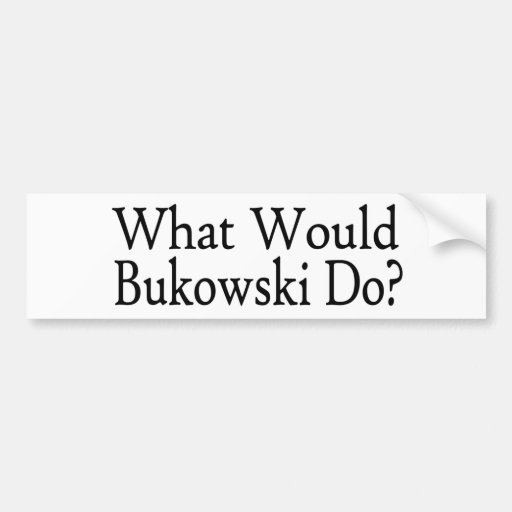 What Would Bukowski Do Bumper Stickers