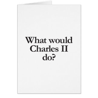 what would charles II do Card