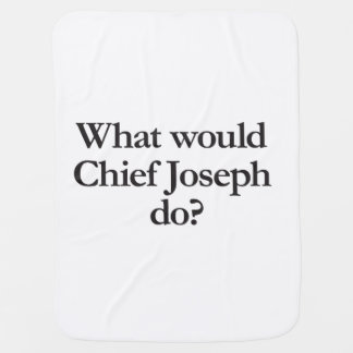 what would chief joseph do receiving blankets