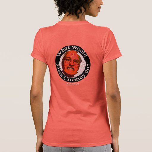 What Would Dick Cheney Do? Tee Shirt