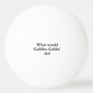 what would gallileo galilei do ping pong ball