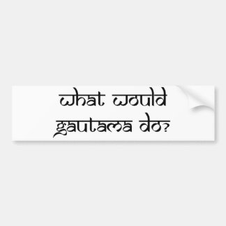 What would Gautama do? Bumper Sticker