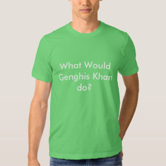 What Would Genghis Khan do? Tshirts