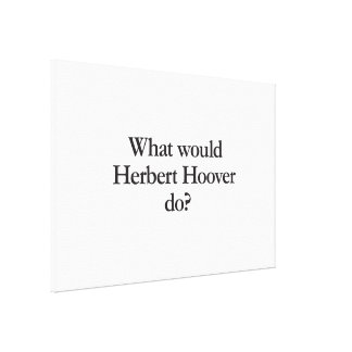 what would herbert hoover do canvas print