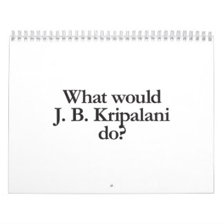 what would j b Kripanlani do Calendar
