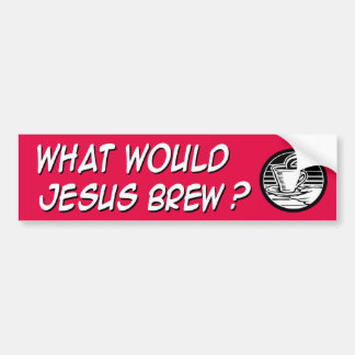 What would Jesus brew Bumper Sticker