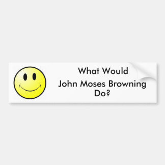 What Would John Moses Browning Do? Car Bumper Sticker