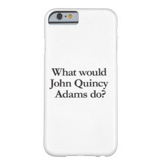 what would john quincy adams do barely there iPhone 6 case