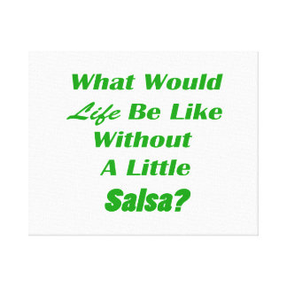 what would life be like without a little salsa grn canvas print