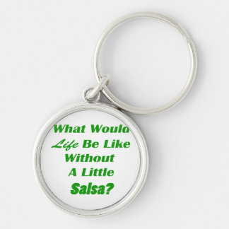 what would life be like without a little salsa grn Silver-Colored round keychain