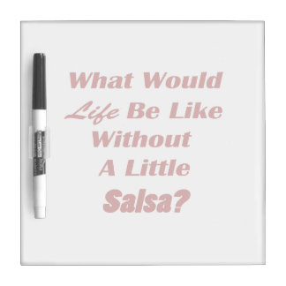 what would life be like without a little salsa txt Dry-Erase board