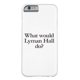 what would lyman hall do barely there iPhone 6 case