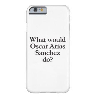 what would oscar arias sanchez do barely there iPhone 6 case