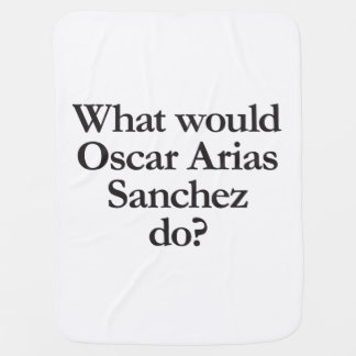 what would oscar arias sanchez do stroller blanket