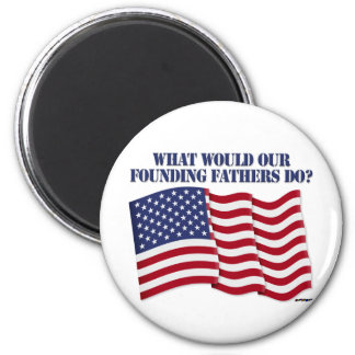 WHAT WOULD OUR FOUNDING FATHERS DO? 2 INCH ROUND MAGNET
