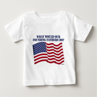 WHAT WOULD OUR FOUNDING FATHERS DO? BABY T-Shirt