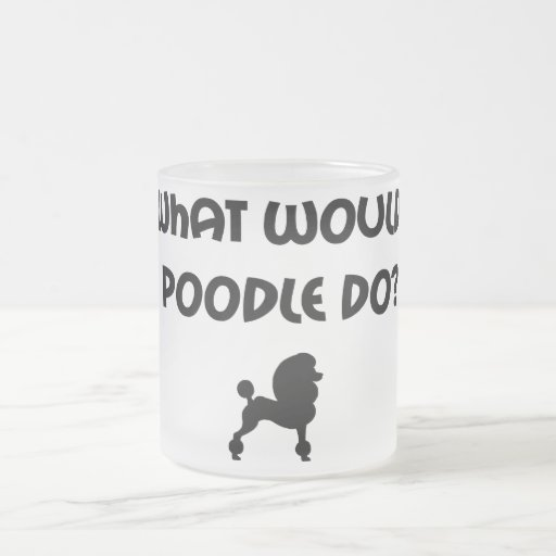 What Would Poodle Do? 10 Oz Frosted Glass Coffee Mug