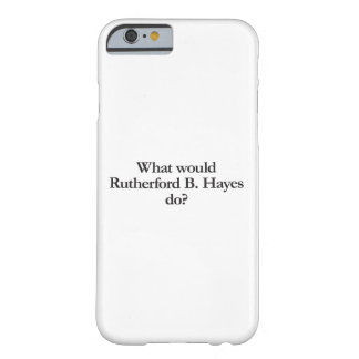 what would rutherford b hayes do barely there iPhone 6 case