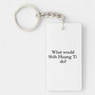 what would shih huang ti do Double-Sided rectangular acrylic keychain
