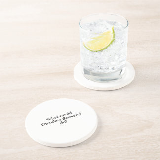 what would theodore roosevelt do beverage coaster