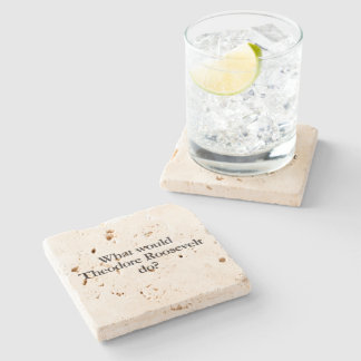 what would theodore roosevelt do stone coaster