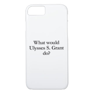 what would ulysses s grant do iPhone 7 case