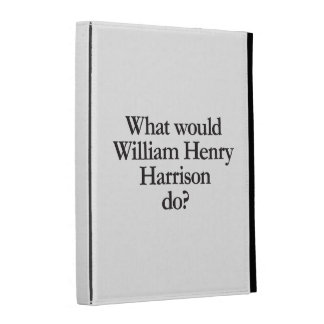 what would william henry harrison do iPad cases