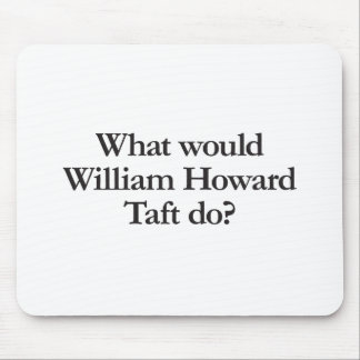 what would william howard taft do mousepads