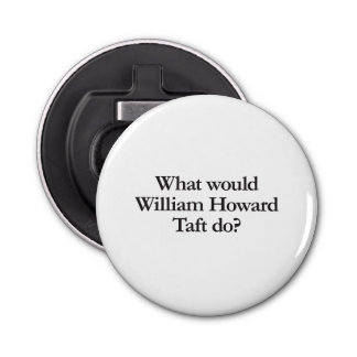 what would william howard taft do button bottle opener