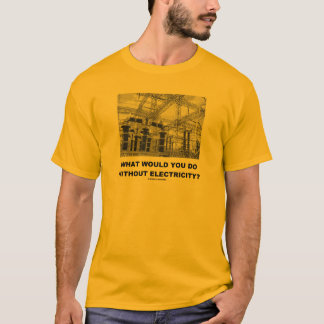 What Would You Do Without Electricity? (Physics) T-Shirt