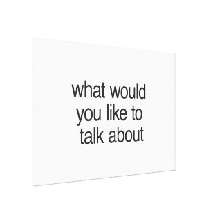 what would you like to talk about canvas print