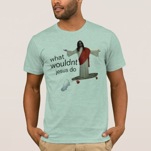 what wouldnt jesus do shirt