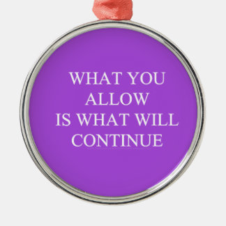 WHAT YOU ALLOW IS WHAT WILL CONTINUE TRUISMS MOTIV ORNAMENTS