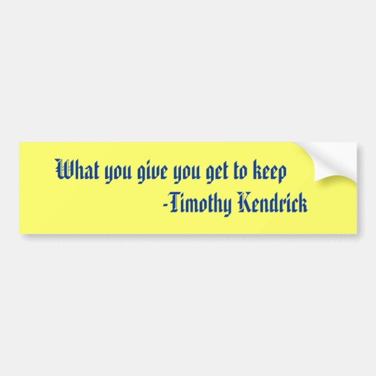 What you give you get to keep                  ... bumper sticker