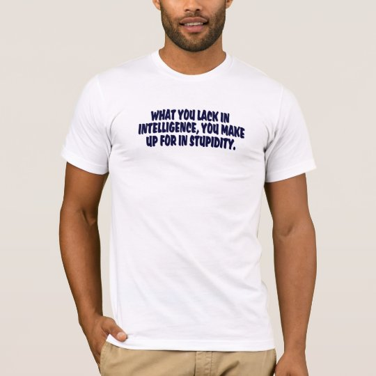 WHAT YOU LACK IN INTELLIGENCE .... T-Shirt
