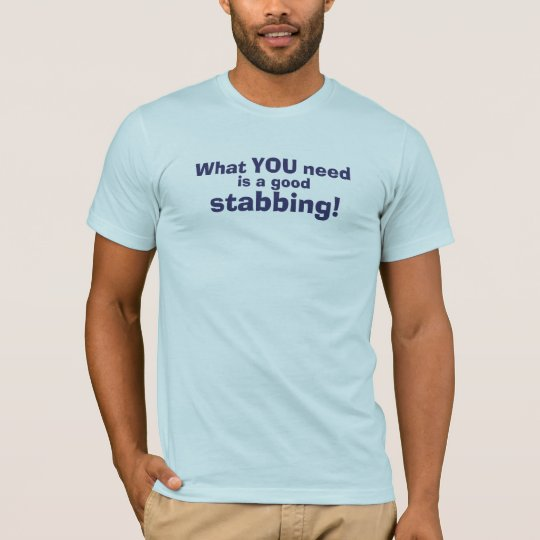 What You Need Is A Good Stabbing ! T-Shirt