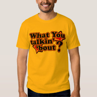 What you talkin' 'bout T-Shirts
