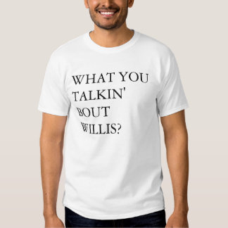 What you talkin' bout Willis??? Tshirt