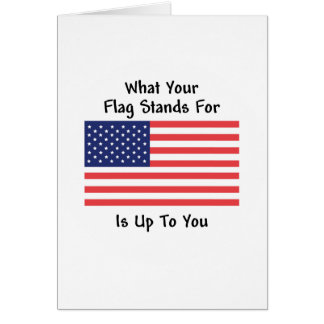 What Your Flag Stands For Is Up To You - Patriotic Card