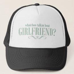 Whatchoo talkin bout girlfriend trucker hat