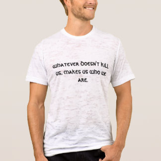 whatever doesn't kill us, makes us who we are. T-Shirt