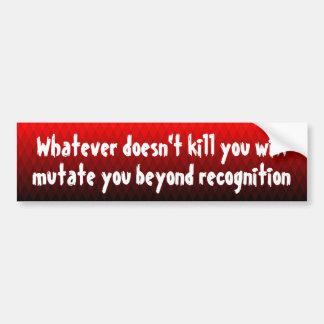 Whatever doesn't kill you will mutate you ... bumper sticker
