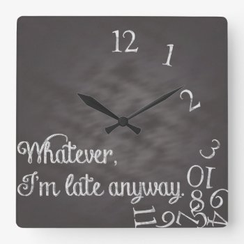 Whatever  I'm Late Anyway Clock by Stephie421 at Zazzle