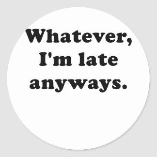 Whatever I'm Late Anyways Classic Round Sticker