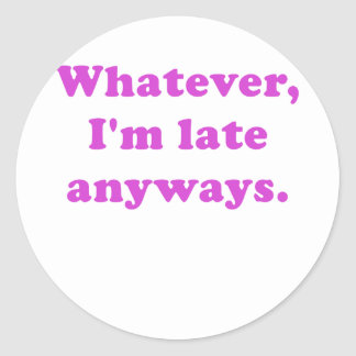 Whatever Im Late Anyways Classic Round Sticker
