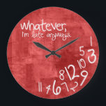 "whatever, I&#39;m late anyways Large Clock<br><div class=""desc"">Personalized Whatever,  I&#39;m late anyways.  Funny like a boss,  wall clock.  Red painted texture with white typography.  Whatever wall clocks.  